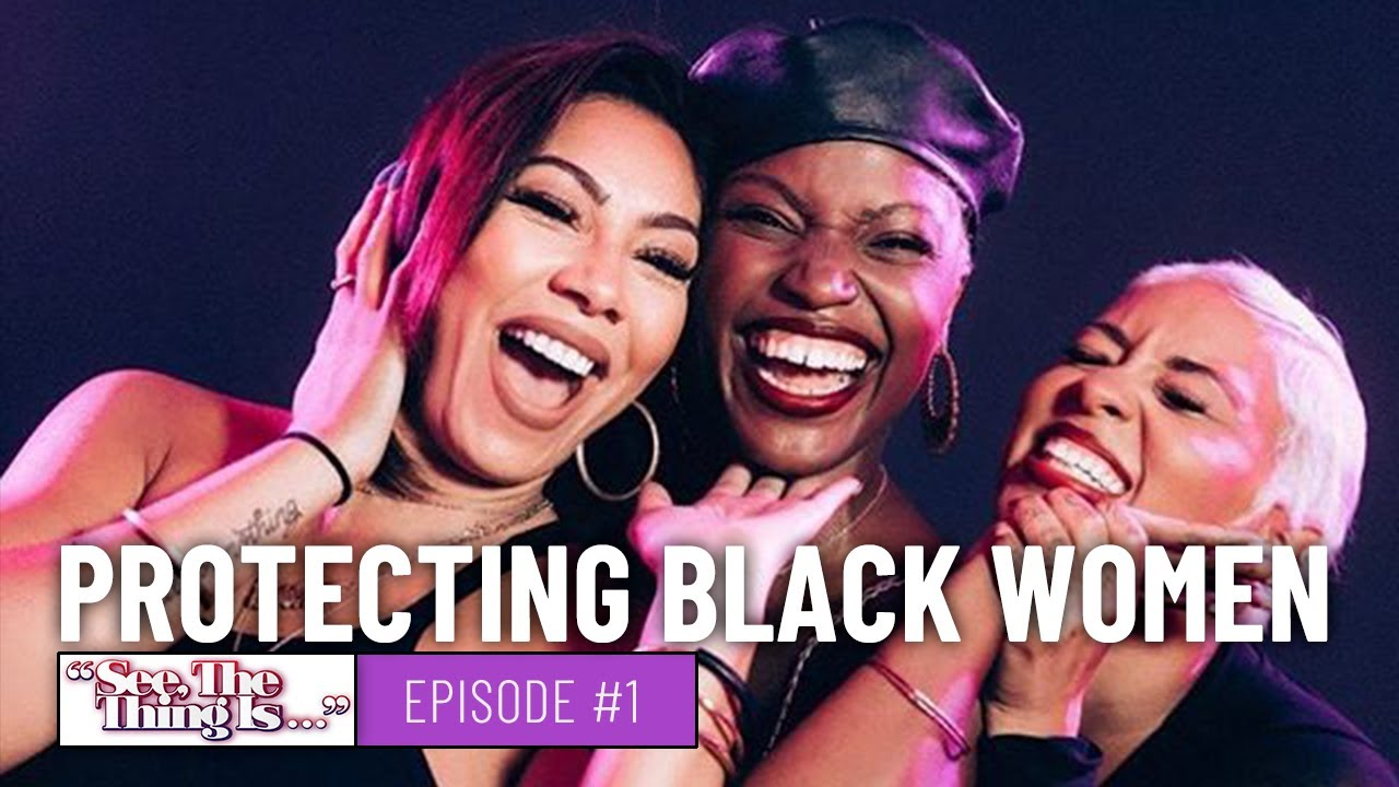 See, The Thing Is Episode 1   Protecting Black Women