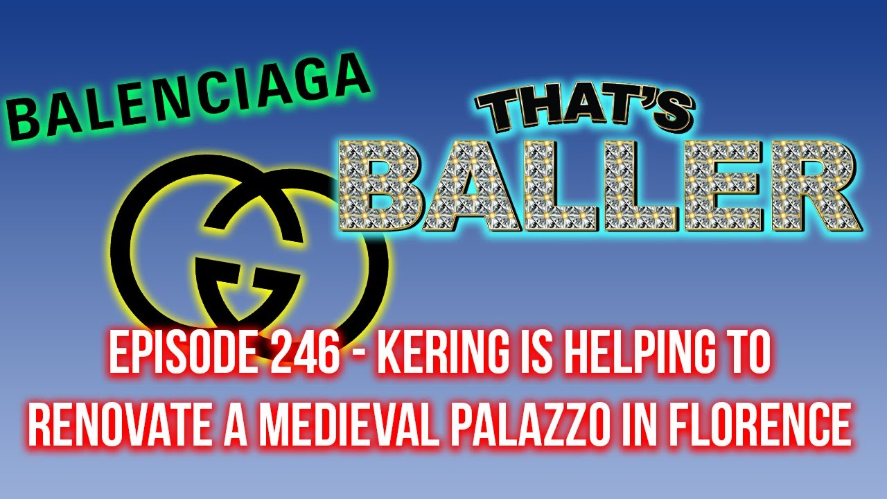 That's Baller - Episode 246 - Kering Is Helping To Renovate a Medieval Palazzo in Florence