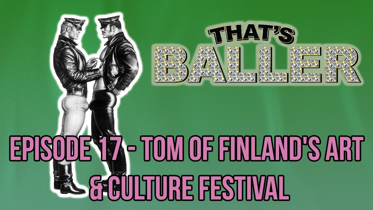 That's Baller - Episode 17 - Tom of Finland's Art & Culture Festival