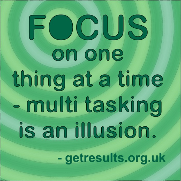 Get Results: focus on one thing at a time - multi tasking is an illussion