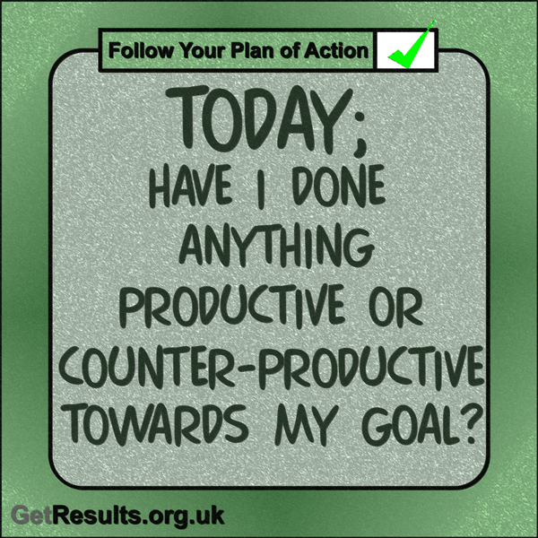 "Get Results: ""Today: Have I done anything productive or counter-productive towards my goal?"""