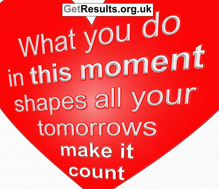 Get Results: what you do in this moment shapes all your tomorrows. make it count