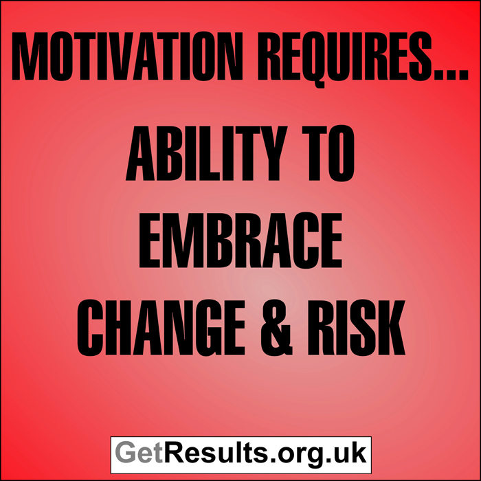 Get Results: Motivation requires...ability to embrace change and risk