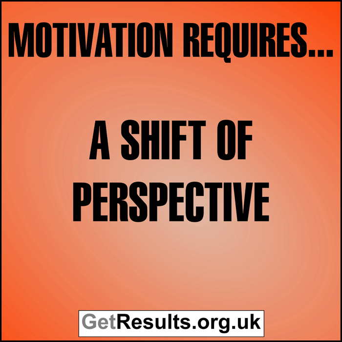 Get Results: Motivation requires a shift of perspective