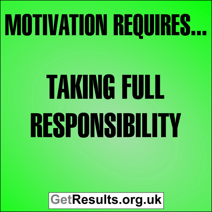 Get Results: Motivation requires...taking full responsibility