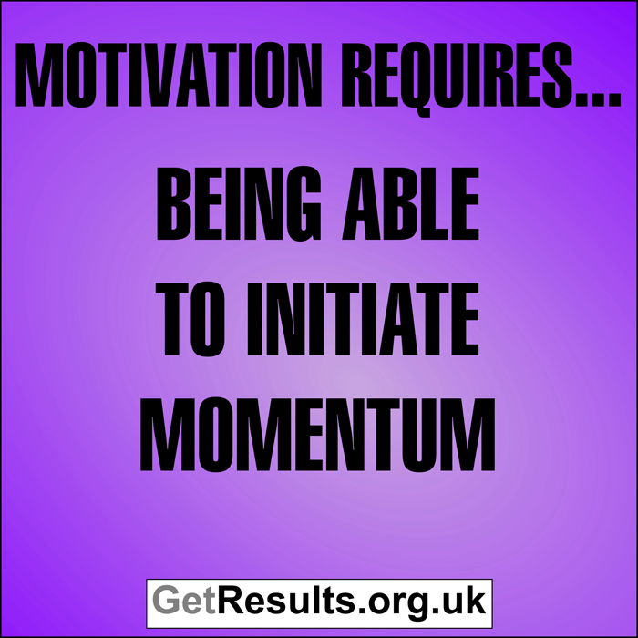 Get Results: Motivation requires...being able to initiate momentum