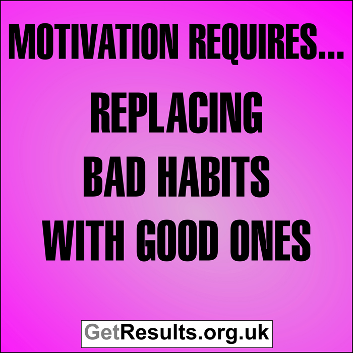 Get Results: Motivation requires...replacing bad habits with good ones
