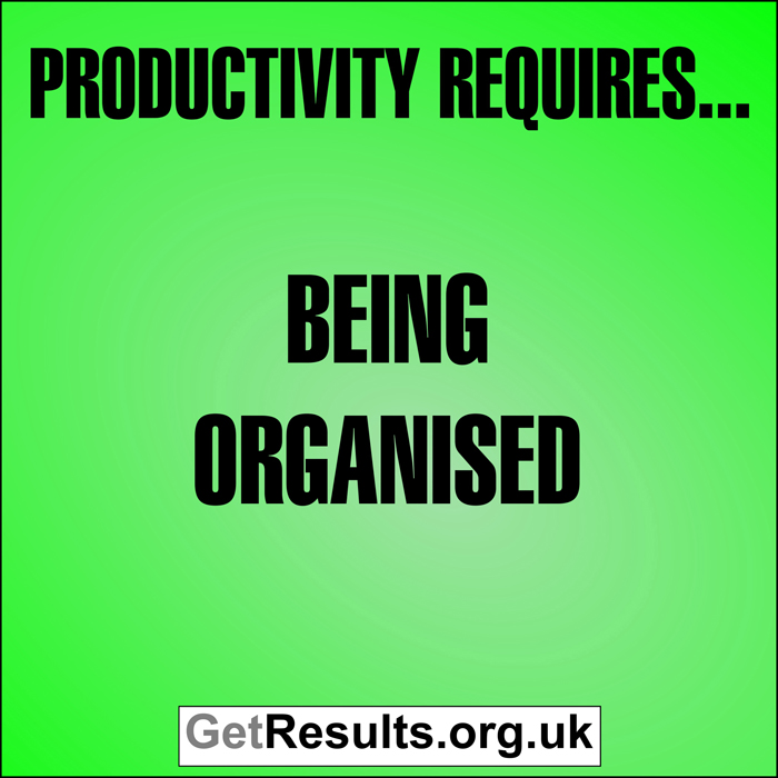 Get Results: Productivity requires being organised