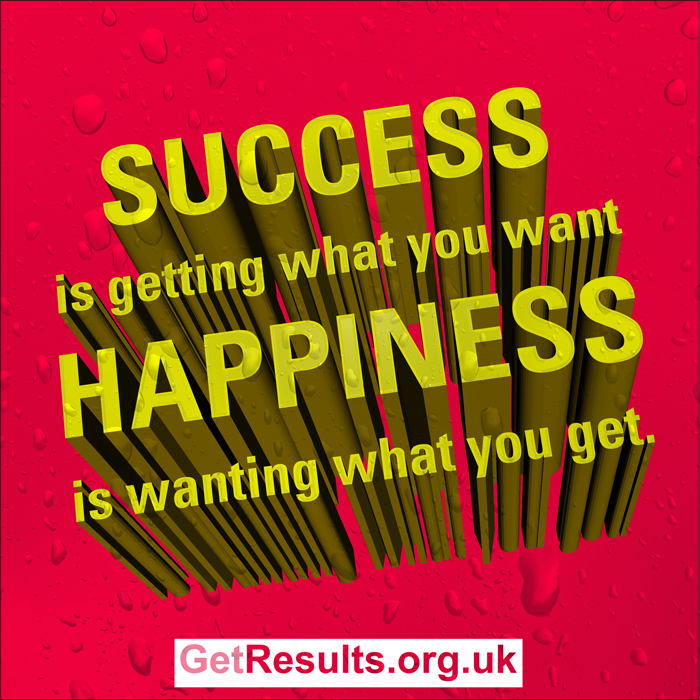 Get Results: success is getting what you want, happiness is wanting what you get