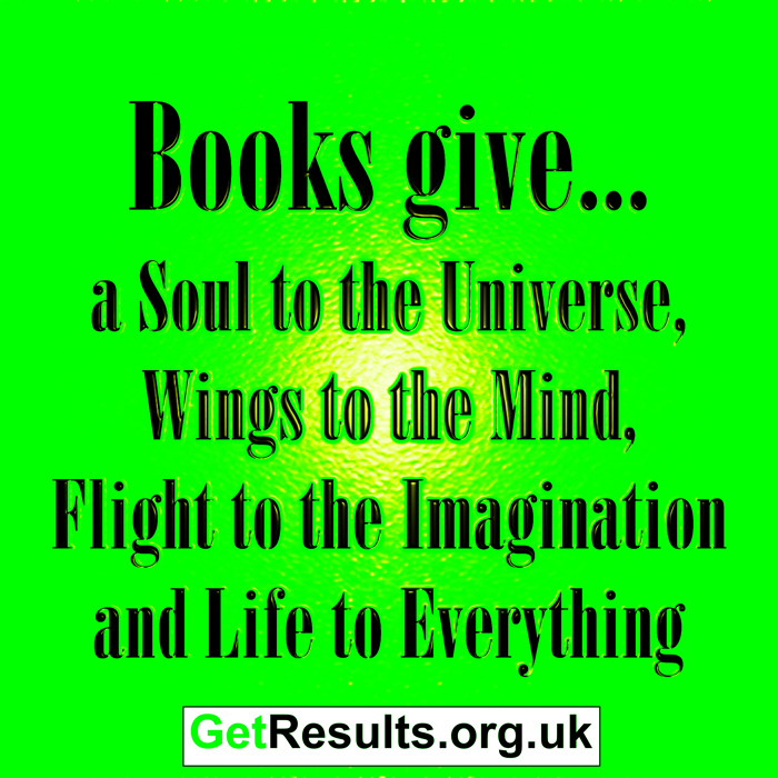 Get Results: Books give a soul to the universe, wings in the wind, flight to the imagination and life to everything