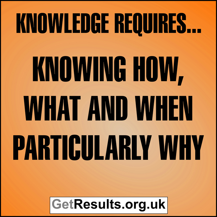 Get Results: Knowledge requires knowing how, what and when particularly why