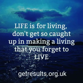Get Results: life is for living