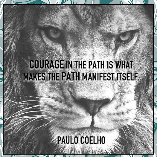 Courage in the path is what makes the path manifest itself.