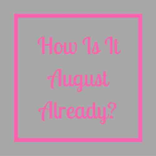 How Is It August Already?