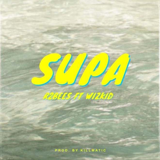 R2Bees - Supa feat. Wizkid (Prod. by Killmatic)