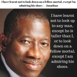 I have learnt not to look down on a fellow mortal, except I'm admiring his shoes — Jonathan