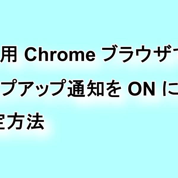 デスクトップ版「Chrome」ブラウザのポップアップ通知の設定方法