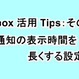 【Inbox活用Tips:その⑯】操作通知の表示時間を長くする設定方法