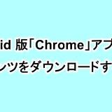 Android版「Chrome」アプリでコンテンツをダウンロードする方法