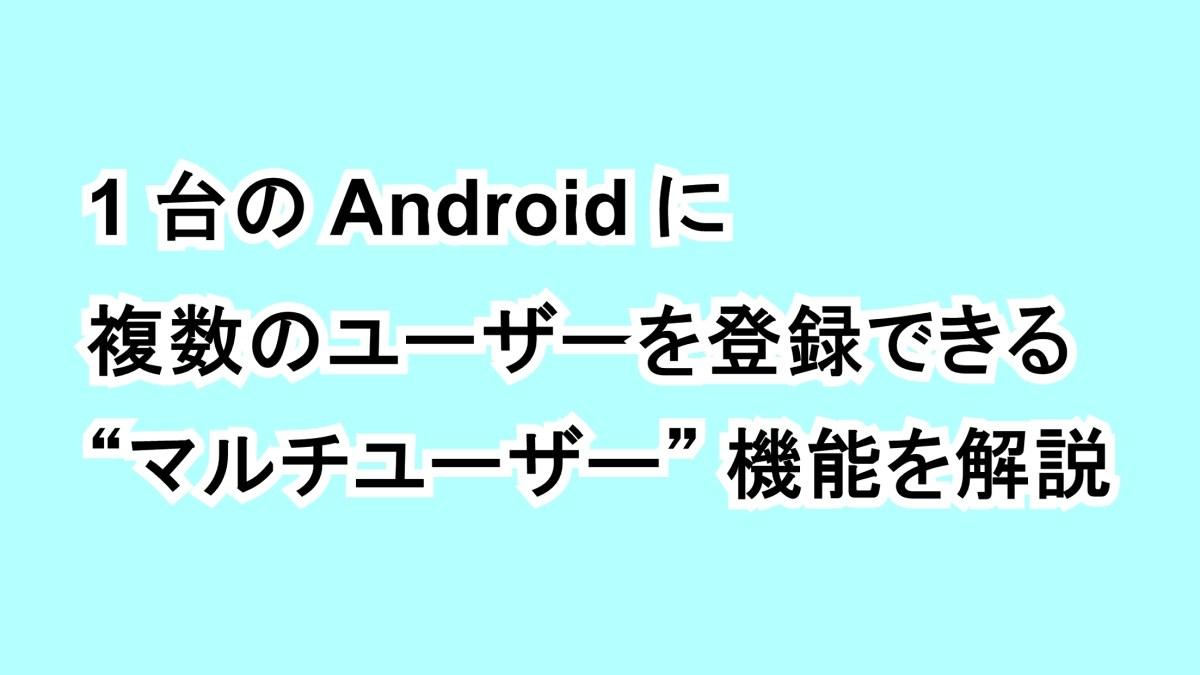 """1 台の Android に複数のユーザーを登録できる """"マルチユーザー"""" 機能を解説"""