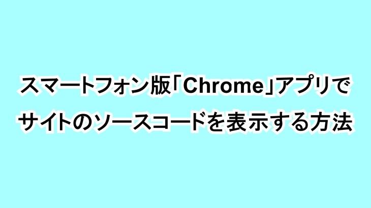 スマートフォン版「Chrome」アプリでサイトのソースコードを表示する方法