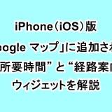 "iPhone(iOS)版「Google マップ」に追加された""移動所要時間""と""経路案内""のウィジェットを解説"