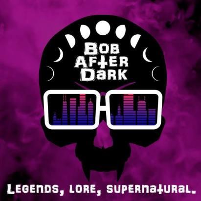 Bob After Dark. Legends, Lore, Supernatural