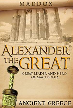 Free  Alexander The Great Great Leader and Hero Of Macedonia Ancient Greece (European History, Ancient History, Ancient Greece, Roman History, Alex The Great, Greek History, Macedonia) Kindle Edition