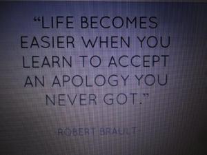 Das Leben wird einfacher, wenn du es lernt eine Entschuldigung zu akzeptieren, die du nie erhalten hast...
