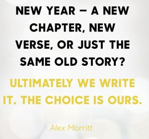 new year saying, a new chapter, new vers, or just the same old story? ultimately we writ it. The choice is our. Alex Morritt