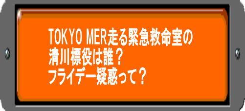 TOKYO MER走る緊急救命室の清川標役は誰?フライデー疑惑って?