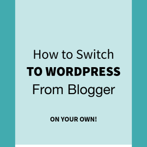 How to Switch from Blogger to WordPress (On Your Own)