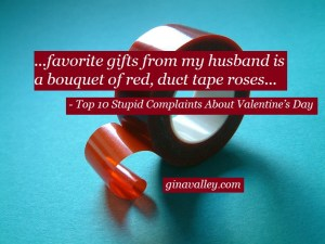 Humor Funny Humorous Family Life Love Laugh Laughter Parenting Mom Moms Dad Dads Parenting Child Kid Kids Children Son Sons Daughter Daughters Brother Brothers Sister Sisters Grandparent Grandma Grandpa Grandparents Grandfather Grandmother Parenting Gina Valley Top 10 Stupid Complaints About Valentine's Day