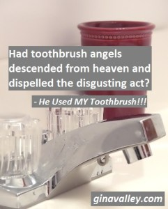 Humor Funny Humorous Family Life Love Laugh Laughter Parenting Mom Moms Dad Dads Parenting Child Kid Kids Children Son Sons Daughter Daughters Brother Brothers Sister Sisters Grandparent Grandma Grandpa Grandparents Grandfather Grandmother Parenting Gina Valley He Used MY Toothbrush!!! Marriage