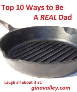 Humor Funny Humorous Family Life Love Laugh Laughter Parenting Mom Moms Dad Dads Parenting Child Kid Kids Children Son Sons Daughter Daughters Brother Brothers Sister Sisters Grandparent Grandma Grandpa Grandparents Grandfather Grandmother Parenting Gina Valley Top 10 Ways to Be A REAL Dad...Gina's Favorites