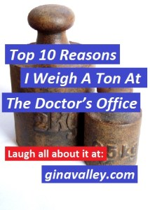 Humor Funny Humorous Family Life Love Laugh Laughter Parenting Mom Moms Dad Dads Parenting Child Kid Kids Children Son Sons Daughter Daughters Brother Brothers Sister Sisters Grandparent Grandma Grandpa Grandparents Grandfather Grandmother Parenting Gina Valley Top 10 Reasons I Weigh A Ton At The Doctor's Office Weight