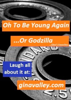 Humor Funny Humorous Family Life Love Laugh Laughter Parenting Mom Moms Dad Dads Parenting Child Kid Kids Children Son Sons Daughter Daughters Brother Brothers Sister Sisters Grandparent Grandma Grandpa Grandparents Grandfather Grandmother Parenting Gina Valley Oh To Be Young Again…Or Godzilla!!! Working Out Gym