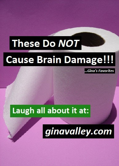 Humor Funny Humorous Family Life Love Laugh Laughter Parenting Mom Moms Dad Dads Parenting Child Kid Kids Children Son Sons Daughter Daughters Brother Brothers Sister Sisters Grandparent Grandma Grandpa Grandparents Grandfather Grandmother Parenting Gina Valley These Do NOT Cause Brain Damage!!! ...Gina's Favorites