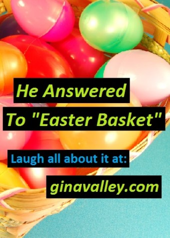 """Humor Funny Humorous Family Life Love Laugh Laughter Parenting Mom Moms Dad Dads Parenting Child Kid Kids Children Son Sons Daughter Daughters Brother Brothers Sister Sisters Grandparent Grandma Grandpa Grandparents Grandfather Grandmother Parenting Gina Valley He Answered To """"Easter Basket"""" Pets Dogs Easter"""