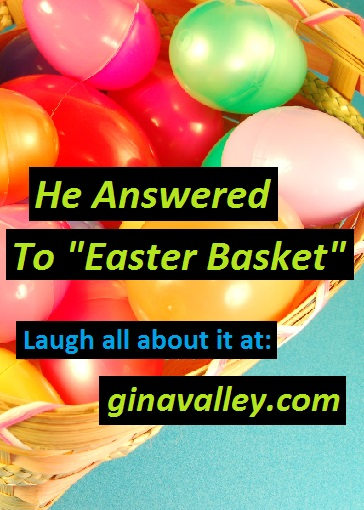 "Humor Funny Humorous Family Life Love Laugh Laughter Parenting Mom Moms Dad Dads Parenting Child Kid Kids Children Son Sons Daughter Daughters Brother Brothers Sister Sisters Grandparent Grandma Grandpa Grandparents Grandfather Grandmother Parenting Gina Valley He Answered To ""Easter Basket"" Pets Dogs Easter"