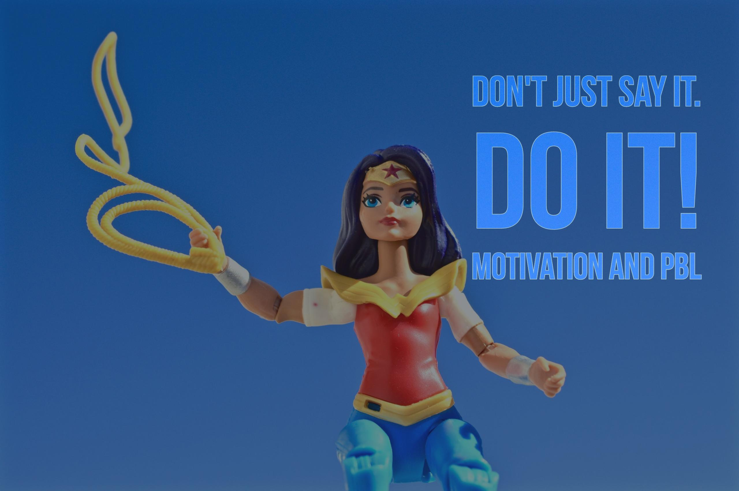 Don't just say it. Do it! Motivation and PBL