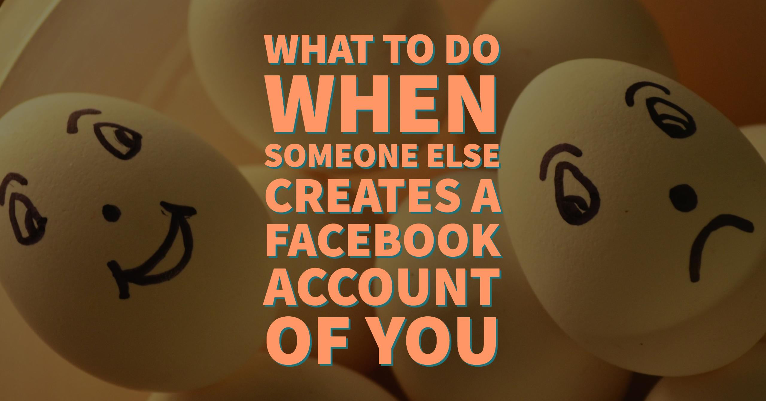 What To Do When Someone Else Creates a Facebook Account of YOU