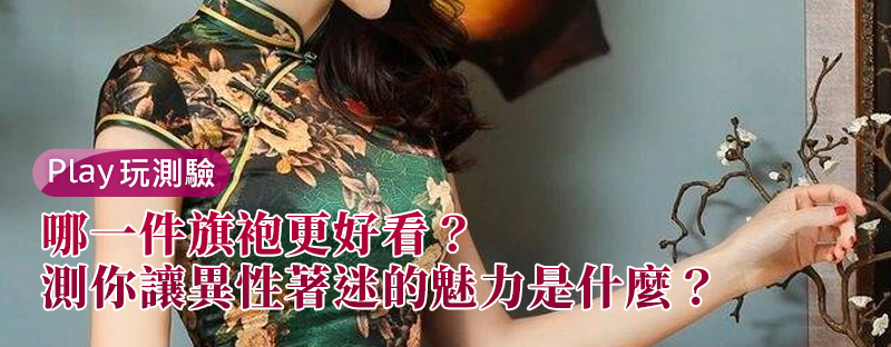 【愛情心理測驗】哪一件旗袍更好看,測你讓異性著迷的魅力是什麼?