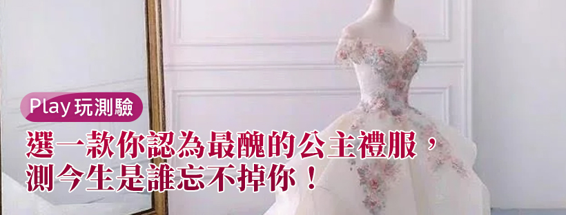 【愛情心理測驗】選一款你認為最醜的公主禮服,測今生是誰忘不掉你!