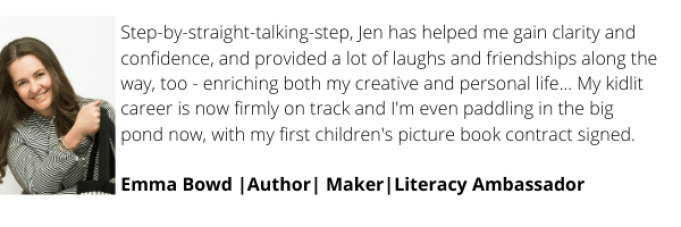 Step-by-straight-talking-step, Jen has helped me gain clarity and confidence, and provided a lot of laughs and friendships along the way, too - enriching both my creative and personal life... My kidlit career is now