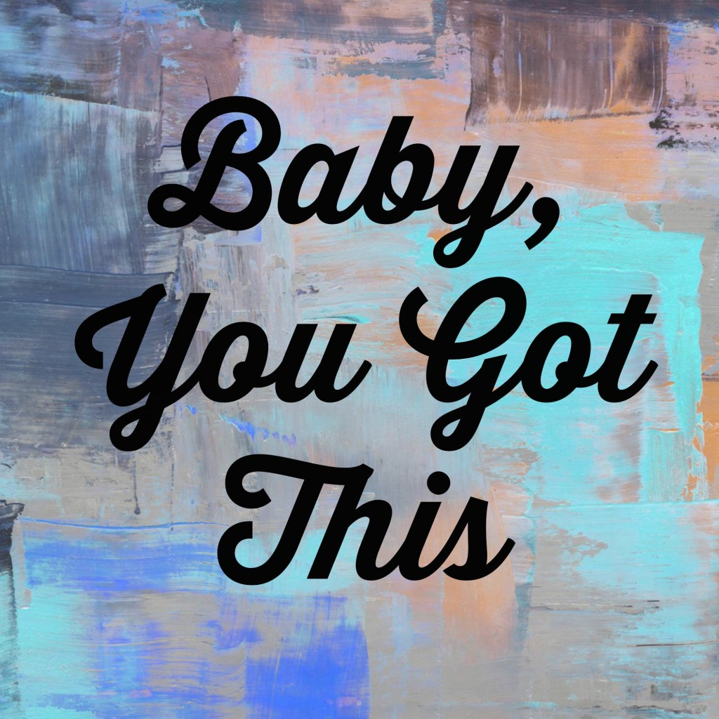 Baby You Got This