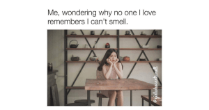 when no one remembers you cant smell meme