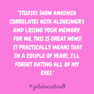"text pic with the words ""STUDIES SHOW ANOSMIA CORRELATES WITH ALZHEIMER'S AND LOSING YOUR MEMORY. FOR ME, THIS IS GREAT NEWS! IT PRACTICALLY MEANS THAT IN A COUPLE OF YEARS, I'LL FORGET DATING ALL OF MY EXES."""