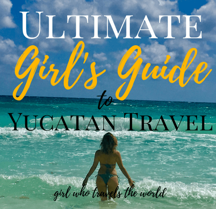 Ultimate Girl's Guide to Yucatan Travel, Girl Who Travels the World