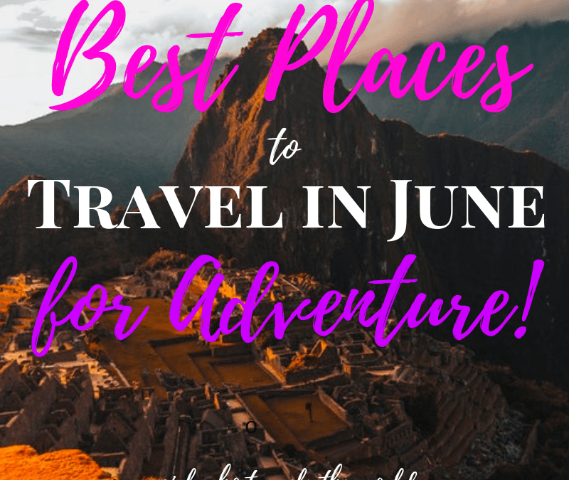 Best Places to Travel in June for Adventure!